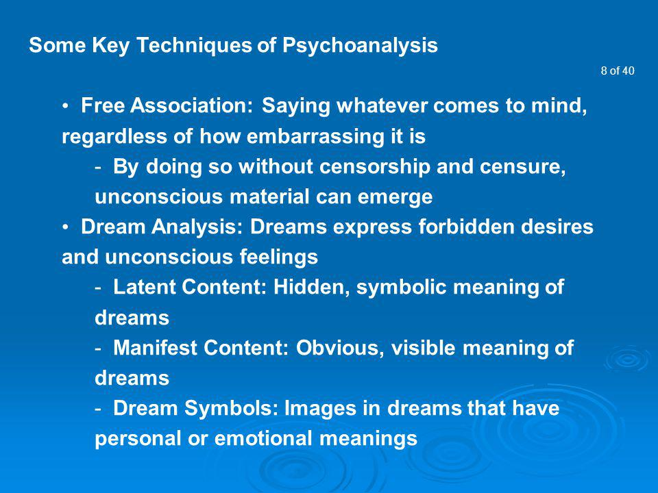 8 of 40 Some Key Techniques of Psychoanalysis Free Association: Saying whatever comes to mind, regardless of how embarrassing it is - By doing so with
