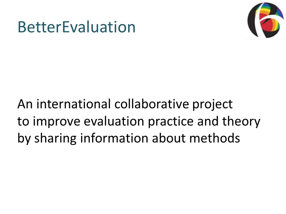 BetterEvaluation An international collaborative project to improve evaluation practice and theory by sharing information about methods