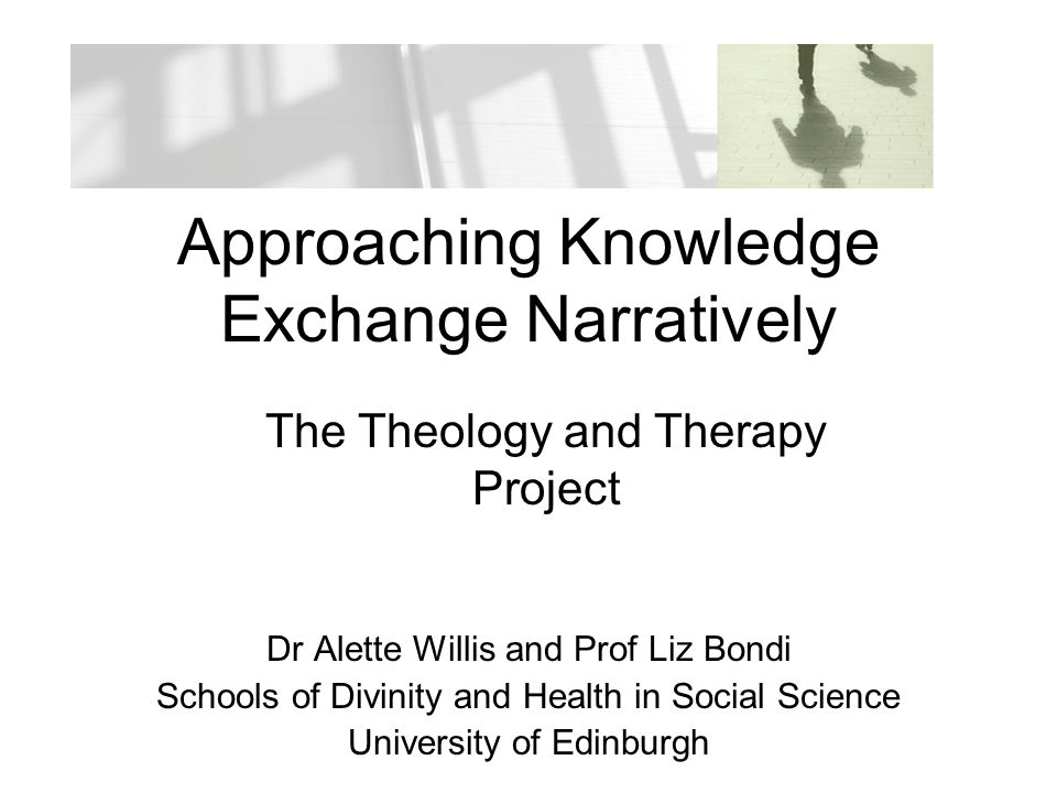 Outline of Presentation Overview of Theology and Therapy Project –Aims –Contrast to dominant stories Narrative Inquiry in Social Sciences –Importance of narrative –Particular relevance to counselling and divinity Narrative KE –How fits theoretically –Reader Theatre