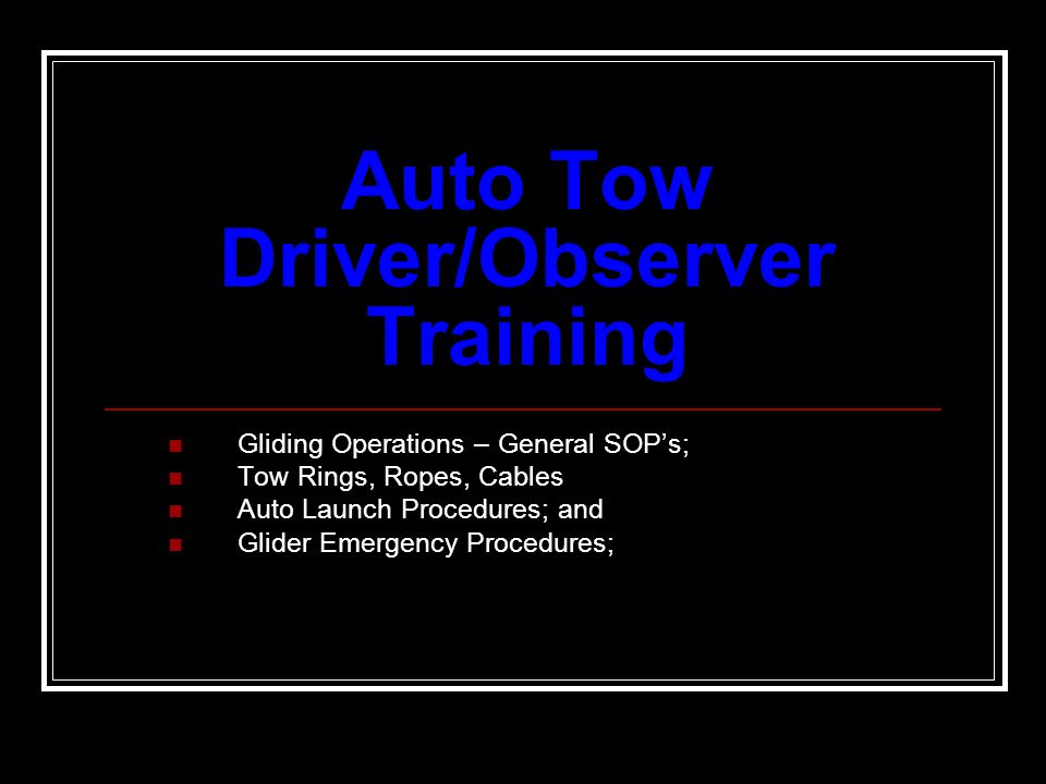 Auto Tow Driver/Observer Training Gliding Operations – General SOPs; Tow Rings, Ropes, Cables Auto Launch Procedures; and Glider Emergency Procedures;