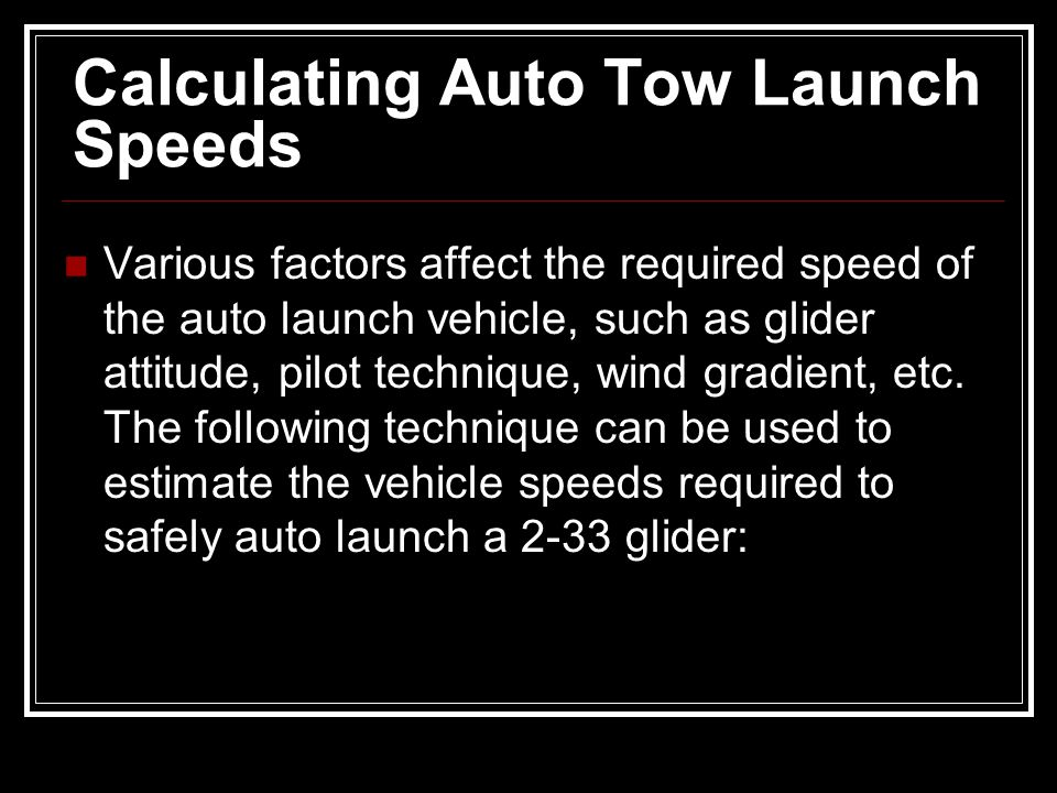 Calculating Auto Tow Launch Speeds Various factors affect the required speed of the auto launch vehicle, such as glider attitude, pilot technique, win