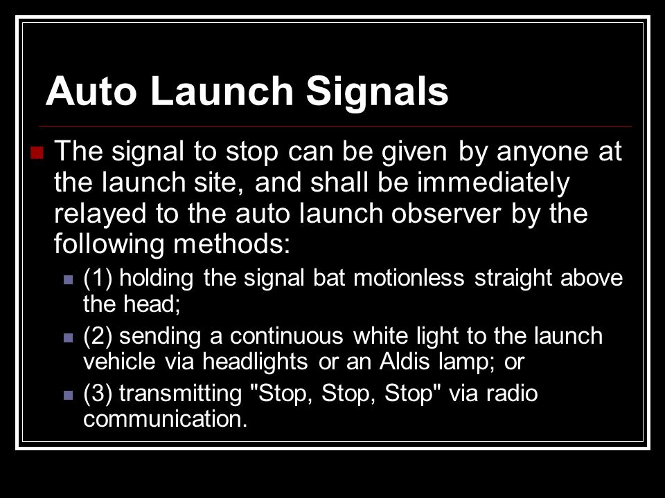 The signal to stop can be given by anyone at the launch site, and shall be immediately relayed to the auto launch observer by the following methods: (
