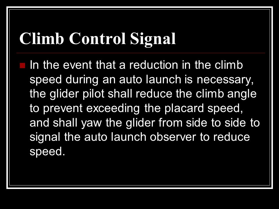 Climb Control Signal In the event that a reduction in the climb speed during an auto launch is necessary, the glider pilot shall reduce the climb angl