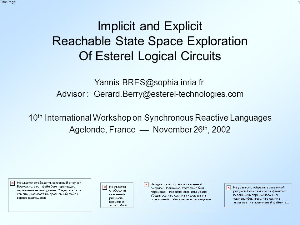 1 Title Page Implicit and Explicit Reachable State Space Exploration Of Esterel Logical Circuits Yannis.BRES@sophia.inria.fr Advisor : Gerard.Berry@esterel-technologies.com 10 th International Workshop on Synchronous Reactive Languages Agelonde, France November 26 th, 2002