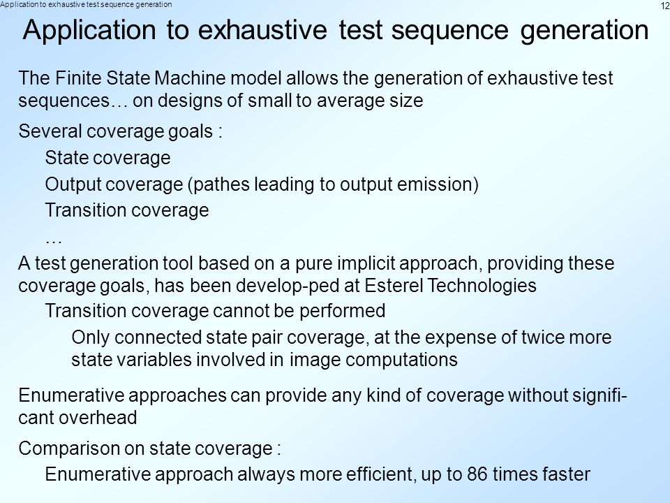 12 Application to exhaustive test sequence generation The Finite State Machine model allows the generation of exhaustive test sequences… on designs of small to average size Several coverage goals : State coverage Output coverage (pathes leading to output emission) Transition coverage … A test generation tool based on a pure implicit approach, providing these coverage goals, has been develop-ped at Esterel Technologies Transition coverage cannot be performed Only connected state pair coverage, at the expense of twice more state variables involved in image computations Enumerative approaches can provide any kind of coverage without signifi- cant overhead Comparison on state coverage : Enumerative approach always more efficient, up to 86 times faster