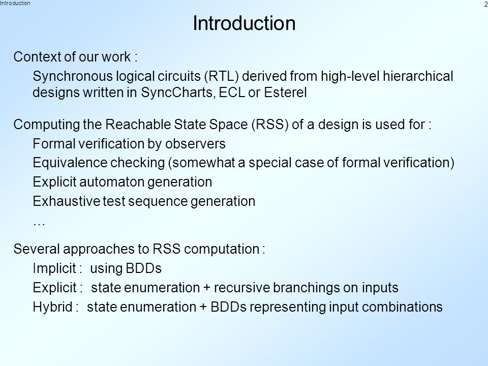 2 Introduction Context of our work : Synchronous logical circuits (RTL) derived from high-level hierarchical designs written in SyncCharts, ECL or Esterel Computing the Reachable State Space (RSS) of a design is used for : Formal verification by observers Equivalence checking (somewhat a special case of formal verification) Exhaustive test sequence generation Explicit automaton generation … Several approaches to RSS computation : Implicit : using BDDs Explicit : state enumeration + recursive branchings on inputs Hybrid : state enumeration + BDDs representing input combinations