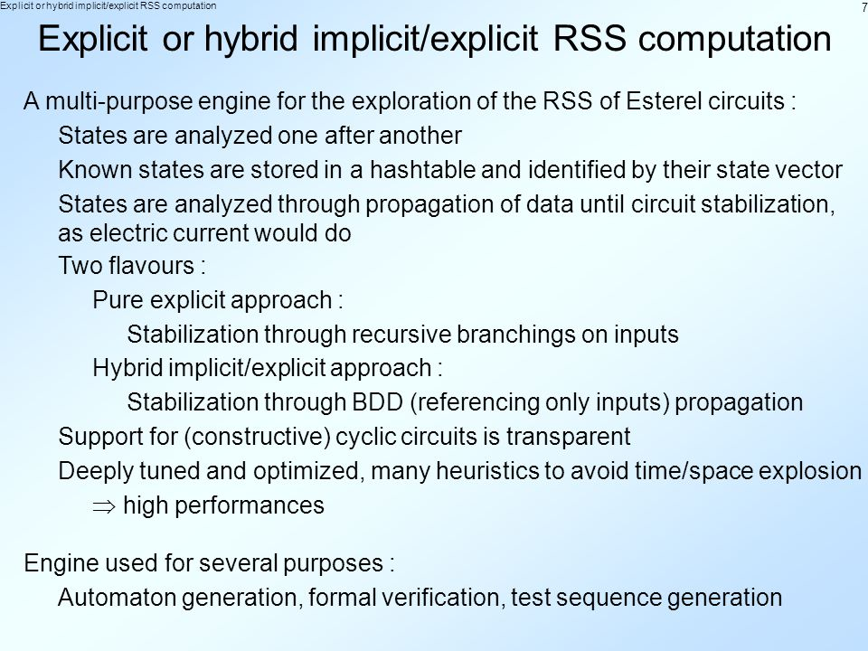 7 Explicit or hybrid implicit/explicit RSS computation A multi-purpose engine for the exploration of the RSS of Esterel circuits : States are analyzed one after another Known states are stored in a hashtable and identified by their state vector Two flavours : Pure explicit approach : Stabilization through recursive branchings on inputs States are analyzed through propagation of data until circuit stabilization, as electric current would do Hybrid implicit/explicit approach : Stabilization through BDD (referencing only inputs) propagation Engine used for several purposes : Automaton generation, formal verification, test sequence generation Support for (constructive) cyclic circuits is transparent Deeply tuned and optimized, many heuristics to avoid time/space explosion high performances
