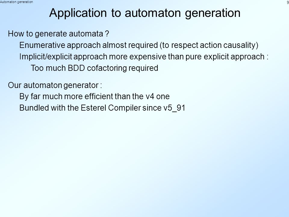 9 Automaton generation Application to automaton generation Enumerative approach almost required (to respect action causality) Implicit/explicit approach more expensive than pure explicit approach : How to generate automata .