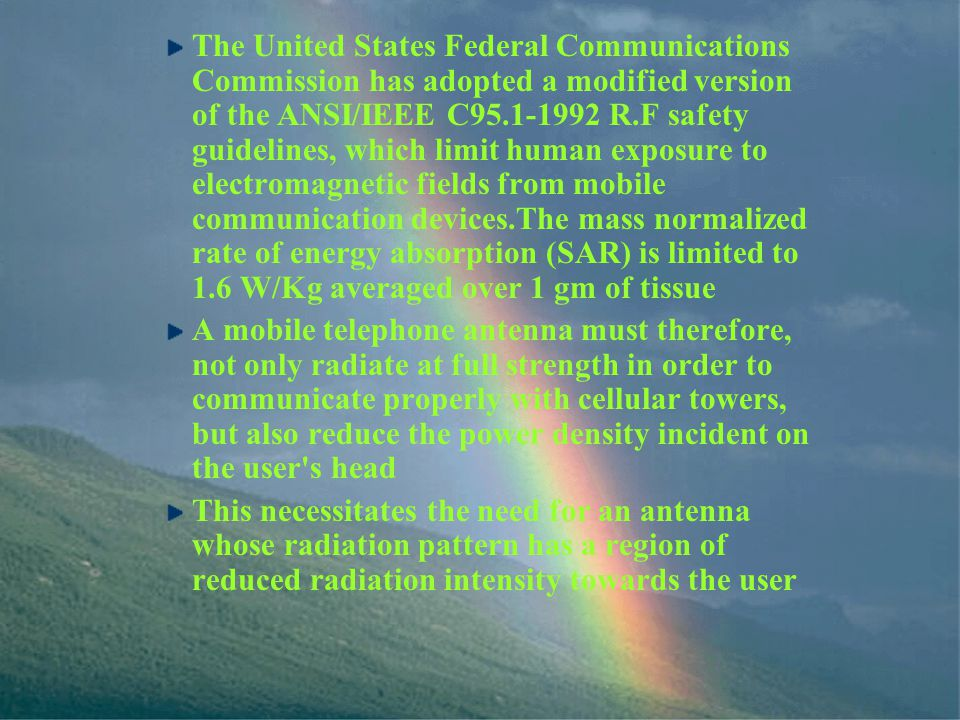 The United States Federal Communications Commission has adopted a modified version of the ANSI/IEEE C95.1-1992 R.F safety guidelines, which limit human exposure to electromagnetic fields from mobile communication devices.The mass normalized rate of energy absorption (SAR) is limited to 1.6 W/Kg averaged over 1 gm of tissue A mobile telephone antenna must therefore, not only radiate at full strength in order to communicate properly with cellular towers, but also reduce the power density incident on the user s head This necessitates the need for an antenna whose radiation pattern has a region of reduced radiation intensity towards the user