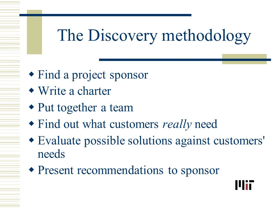 The Discovery methodology Find a project sponsor Write a charter Put together a team Find out what customers really need Evaluate possible solutions against customers needs Present recommendations to sponsor