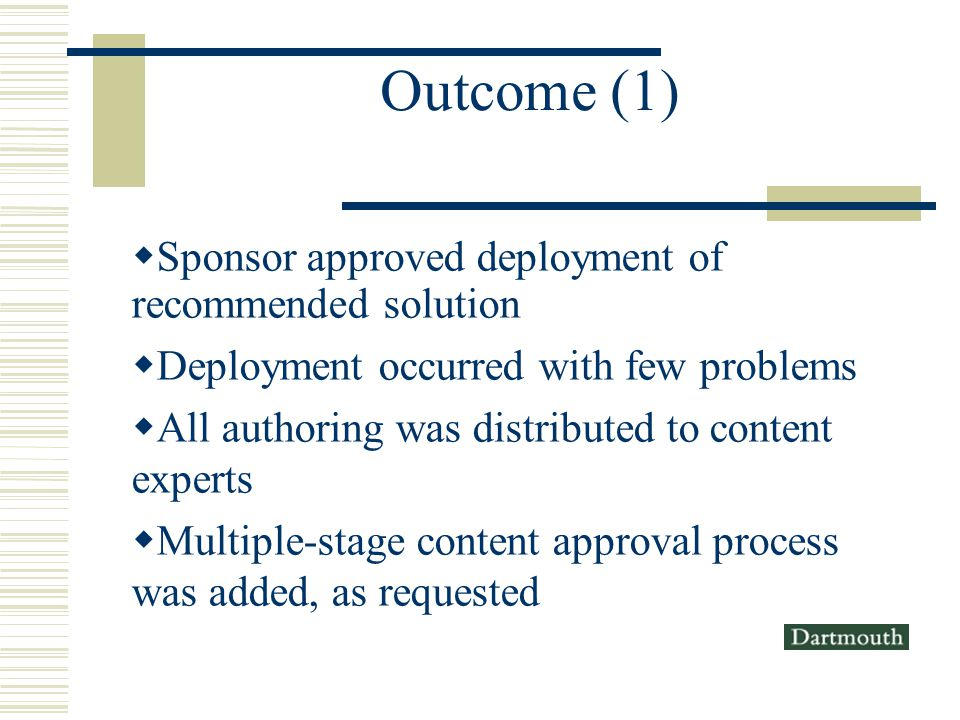 Outcome (1) Sponsor approved deployment of recommended solution Deployment occurred with few problems All authoring was distributed to content experts Multiple-stage content approval process was added, as requested
