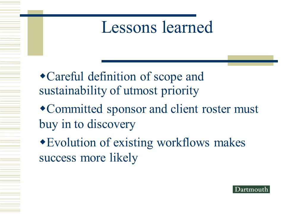Lessons learned Careful definition of scope and sustainability of utmost priority Committed sponsor and client roster must buy in to discovery Evolution of existing workflows makes success more likely
