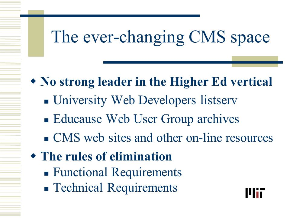 The ever-changing CMS space No strong leader in the Higher Ed vertical University Web Developers listserv Educause Web User Group archives CMS web sites and other on-line resources The rules of elimination Functional Requirements Technical Requirements