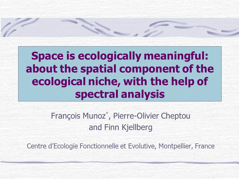 Space is ecologically meaningful: about the spatial component of the ecological niche, with the help of spectral analysis François Munoz *, Pierre-Olivier Cheptou and Finn Kjellberg Centre dEcologie Fonctionnelle et Evolutive, Montpellier, France