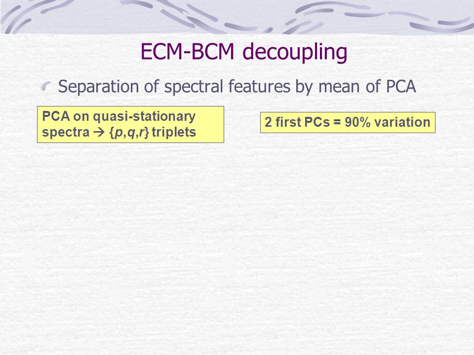 ECM-BCM decoupling Separation of spectral features by mean of PCA PCA on quasi-stationary spectra {p,q,r} triplets 2 first PCs = 90% variation