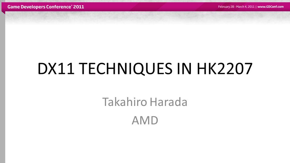 DX11 TECHNIQUES IN HK2207 Takahiro Harada AMD