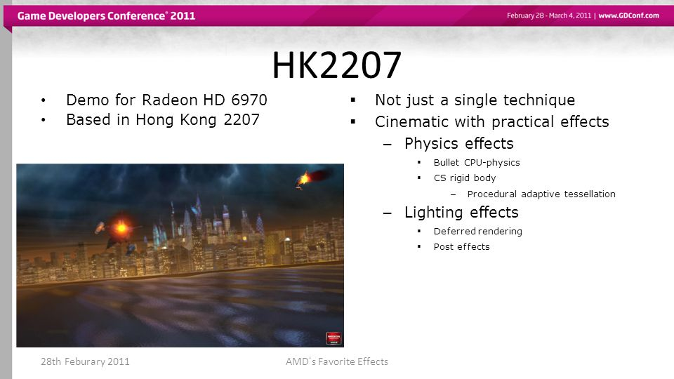 HK2207 Demo for Radeon HD 6970 Based in Hong Kong 2207 Not just a single technique Cinematic with practical effects – Physics effects Bullet CPU-physics CS rigid body – Procedural adaptive tessellation – Lighting effects Deferred rendering Post effects 28th Feburary 2011AMDs Favorite Effects