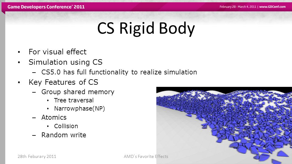 CS Rigid Body For visual effect Simulation using CS – CS5.0 has full functionality to realize simulation Key Features of CS – Group shared memory Tree traversal Narrowphase(NP) – Atomics Collision – Random write 28th Feburary 2011AMDs Favorite Effects
