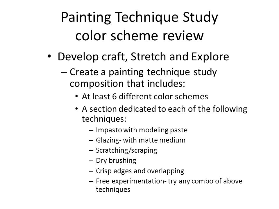 Painting Technique Study color scheme review Develop craft, Stretch and Explore – Create a painting technique study composition that includes: At least 6 different color schemes A section dedicated to each of the following techniques: – Impasto with modeling paste – Glazing- with matte medium – Scratching/scraping – Dry brushing – Crisp edges and overlapping – Free experimentation- try any combo of above techniques