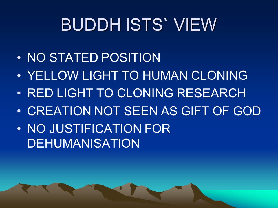 BUDDH ISTS` VIEW NO STATED POSITION YELLOW LIGHT TO HUMAN CLONING RED LIGHT TO CLONING RESEARCH CREATION NOT SEEN AS GIFT OF GOD NO JUSTIFICATION FOR