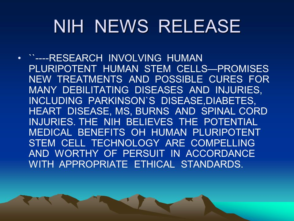 NIH NEWS RELEASE ``----RESEARCH INVOLVING HUMAN PLURIPOTENT HUMAN STEM CELLSPROMISES NEW TREATMENTS AND POSSIBLE CURES FOR MANY DEBILITATING DISEASES