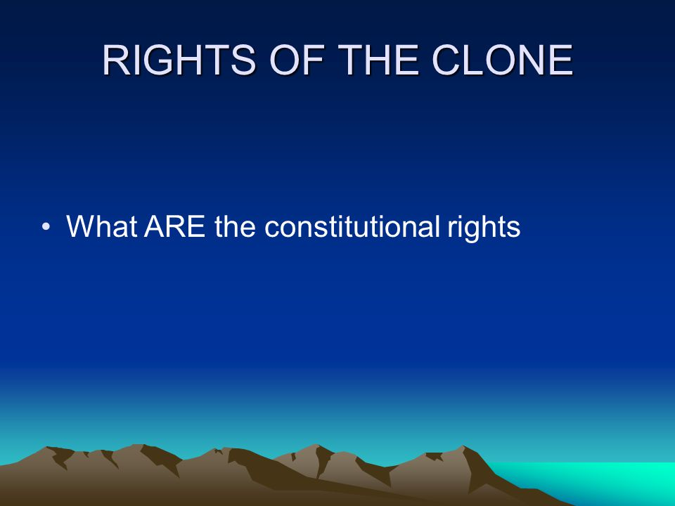 RIGHTS OF THE CLONE What ARE the constitutional rights