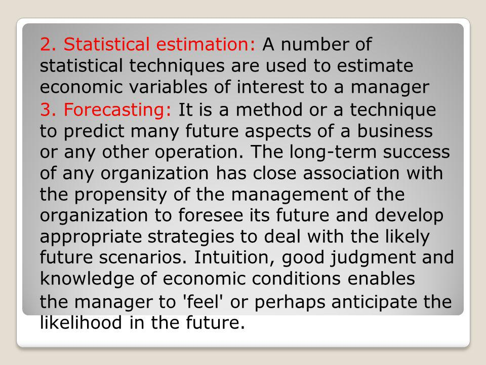2. Statistical estimation: A number of statistical techniques are used to estimate economic variables of interest to a manager 3. Forecasting: It is a