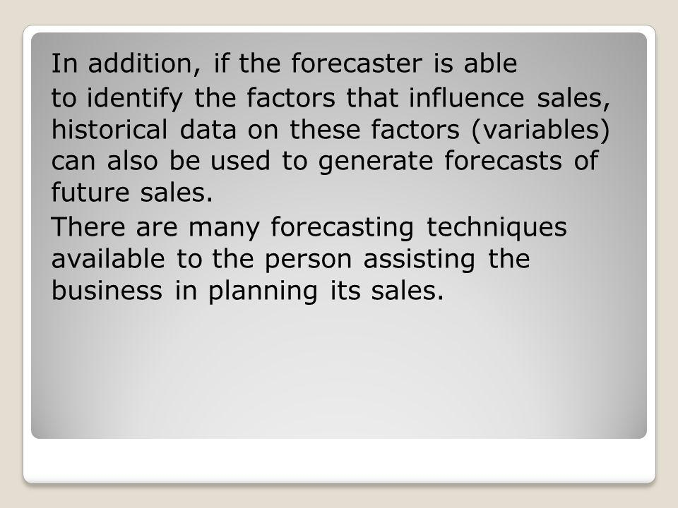 In addition, if the forecaster is able to identify the factors that influence sales, historical data on these factors (variables) can also be used to