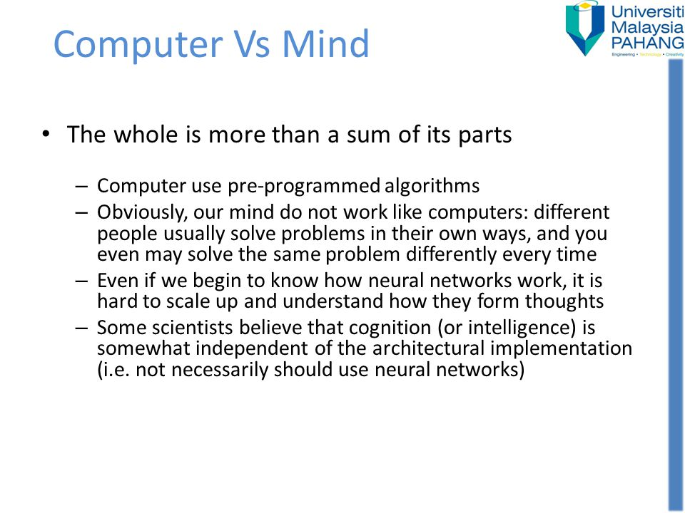Computer Vs Mind The whole is more than a sum of its parts – Computer use pre-programmed algorithms – Obviously, our mind do not work like computers: