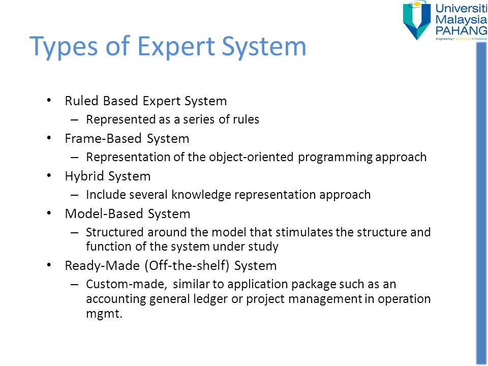 Types of Expert System Ruled Based Expert System – Represented as a series of rules Frame-Based System – Representation of the object-oriented program