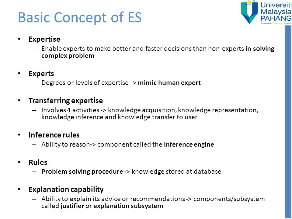 Basic Concept of ES Expertise – Enable experts to make better and faster decisions than non-experts in solving complex problem Experts – Degrees or le