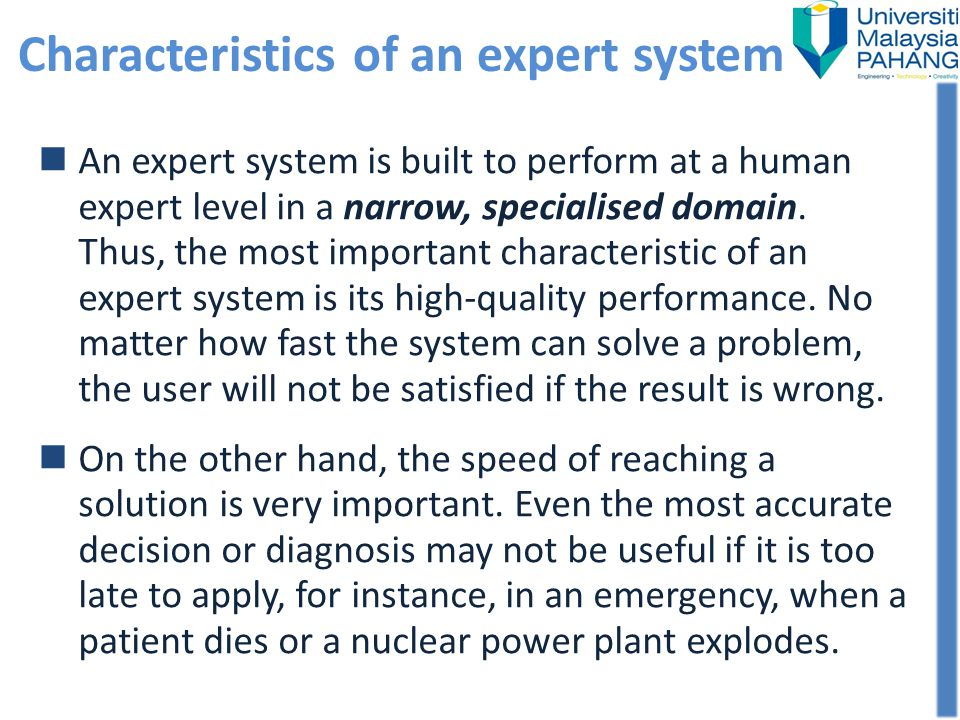 An expert system is built to perform at a human expert level in a narrow, specialised domain. Thus, the most important characteristic of an expert sys
