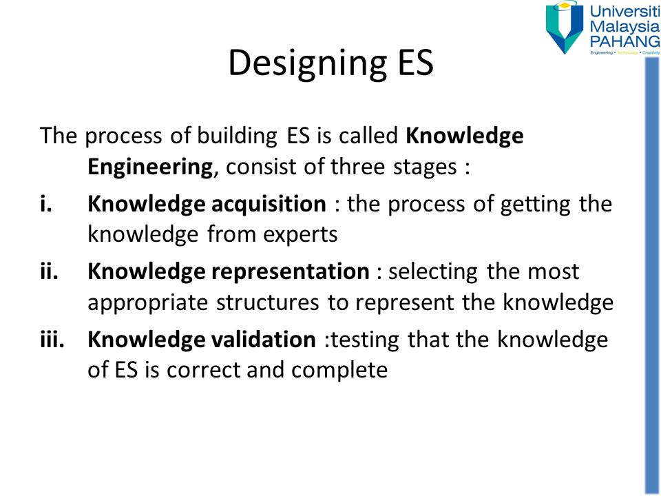 Designing ES The process of building ES is called Knowledge Engineering, consist of three stages : i.Knowledge acquisition : the process of getting th