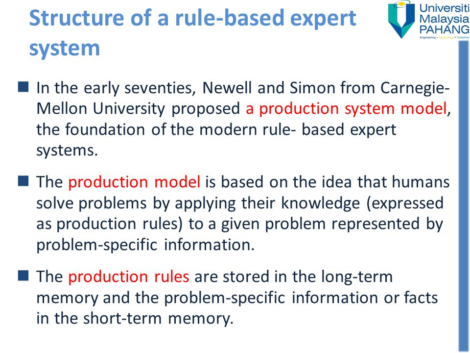In the early seventies, Newell and Simon from Carnegie- Mellon University proposed a production system model, the foundation of the modern rule- based