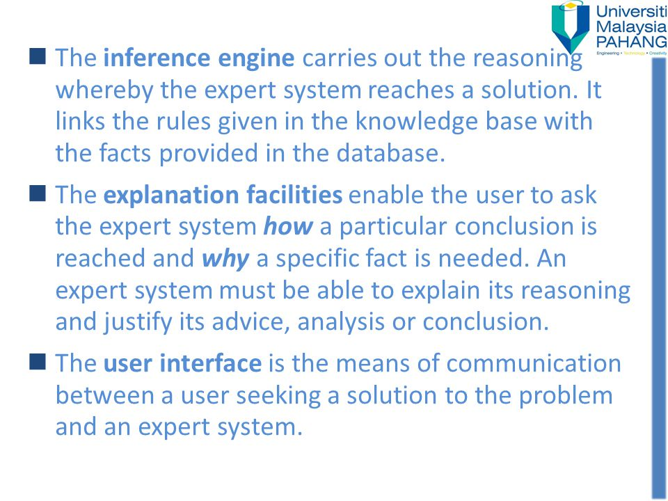 The inference engine carries out the reasoning whereby the expert system reaches a solution. It links the rules given in the knowledge base with the f