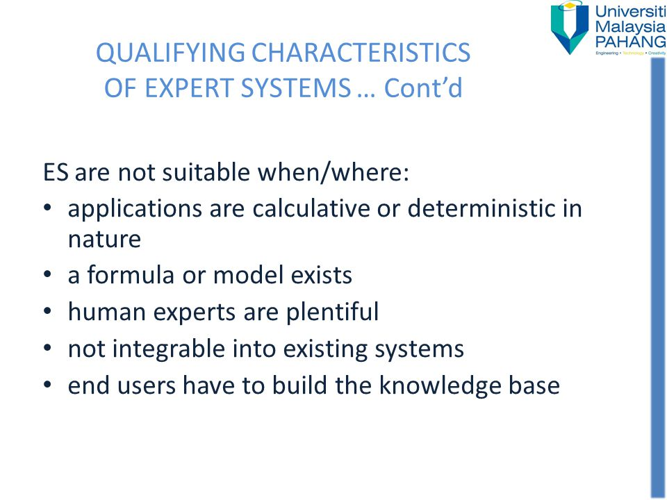QUALIFYING CHARACTERISTICS OF EXPERT SYSTEMS … Contd ES are not suitable when/where: applications are calculative or deterministic in nature a formula
