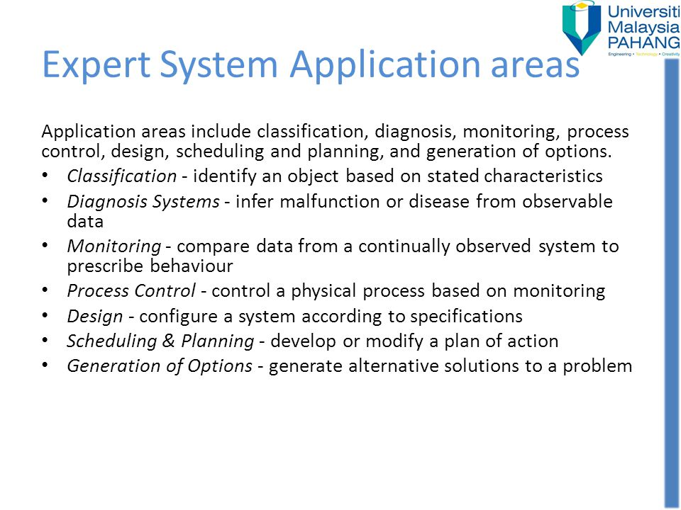 Expert System Application areas Application areas include classification, diagnosis, monitoring, process control, design, scheduling and planning, and