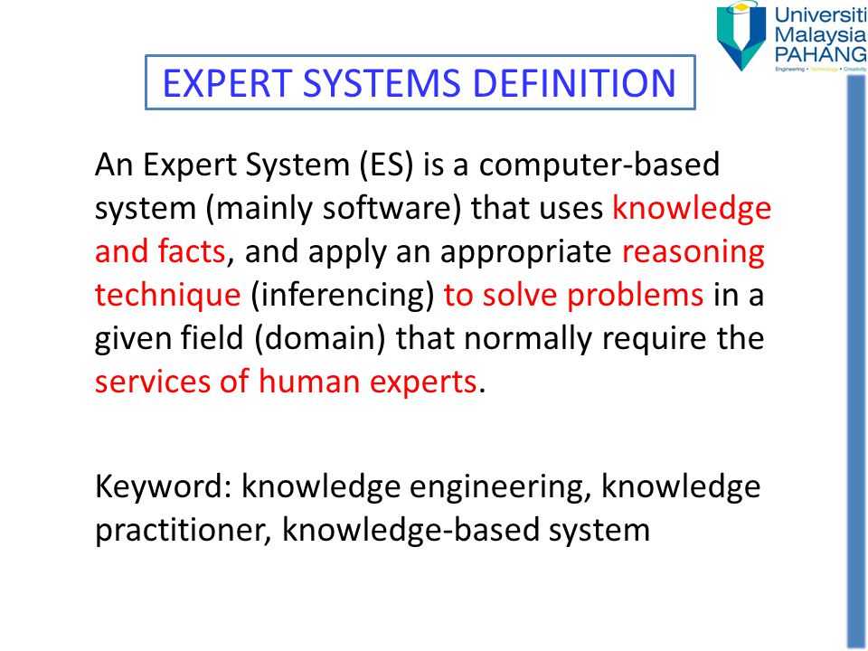 Basic Concept of ES Expertise – Enable experts to make better and faster decisions than non-experts in solving complex problem Experts – Degrees or levels of expertise -> mimic human expert Transferring expertise – Involves 4 activities -> knowledge acquisition, knowledge representation, knowledge inference and knowledge transfer to user Inference rules – Ability to reason-> component called the inference engine Rules – Problem solving procedure -> knowledge stored at database Explanation capability – Ability to explain its advice or recommendations -> components/subsystem called justifier or explanation subsystem