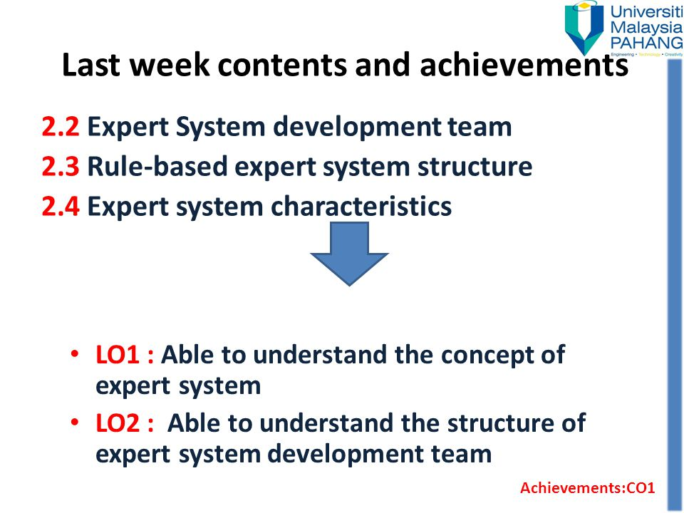 Last week contents and achievements LO1 : Able to understand the concept of expert system LO2 : Able to understand the structure of expert system deve