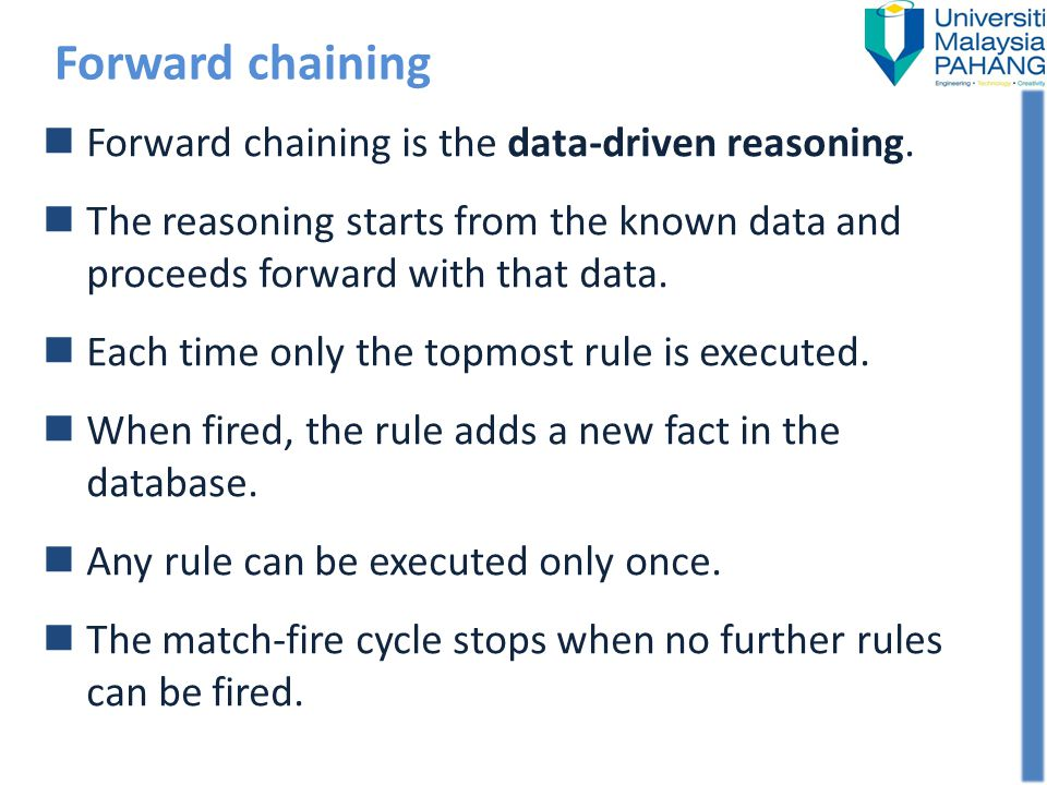 Forward chaining Forward chaining is the data-driven reasoning. The reasoning starts from the known data and proceeds forward with that data. Each tim