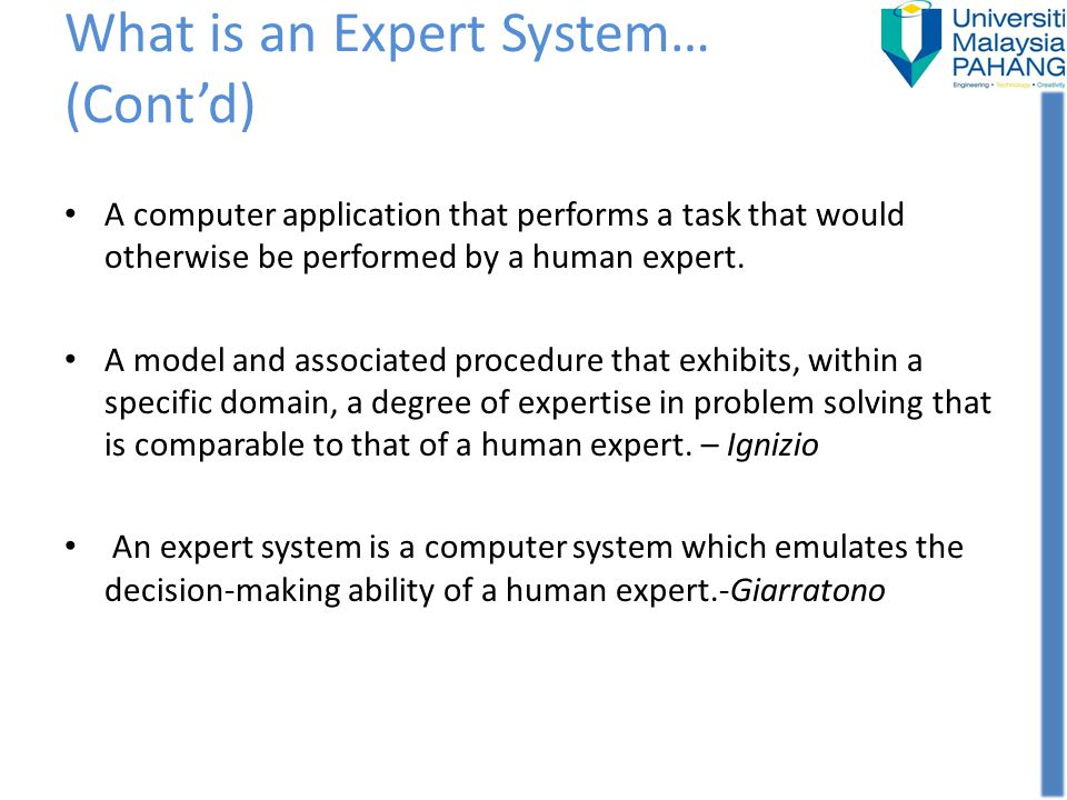 In other words..Expert System are computer programs which attempts to replicate knowledge and skills of humans expert in some area, and then attempt to solve problems in this area (the way human expert to do) Take root from cognitive science – the study of human mind using a combination of AI and psychology Comprises of two main parts; – Knowledge – Reasoning or inference