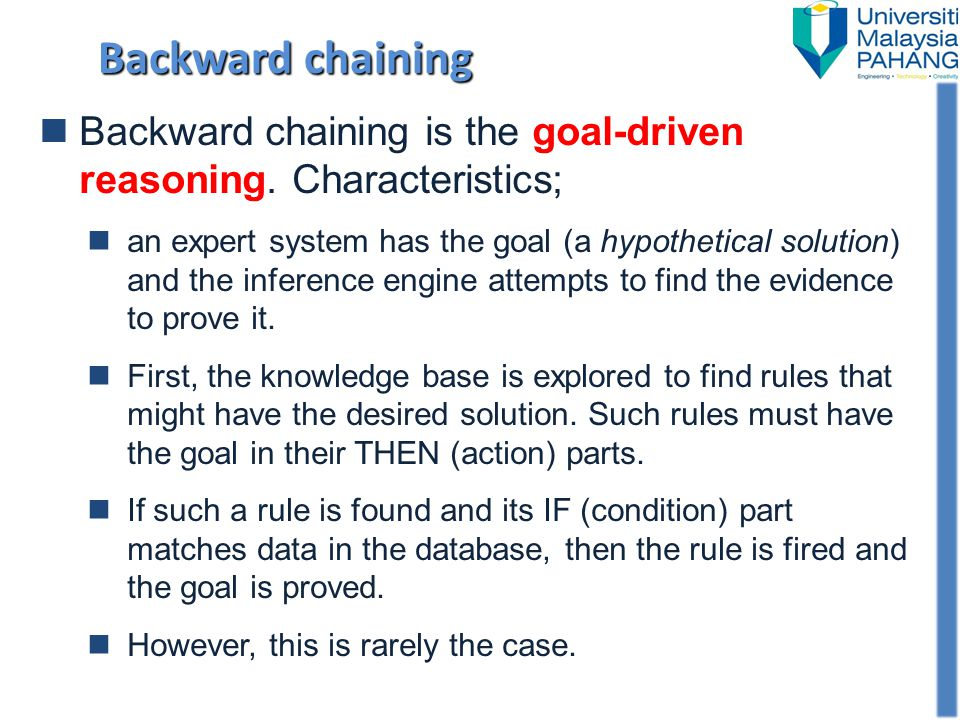 Backward chaining Backward chaining is the goal-driven reasoning. Characteristics; an expert system has the goal (a hypothetical solution) and the inf