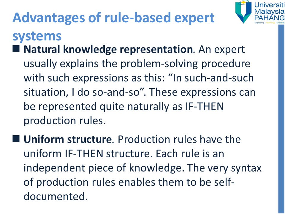 Advantages of rule-based expert systems Natural knowledge representation. An expert usually explains the problem-solving procedure with such expressio
