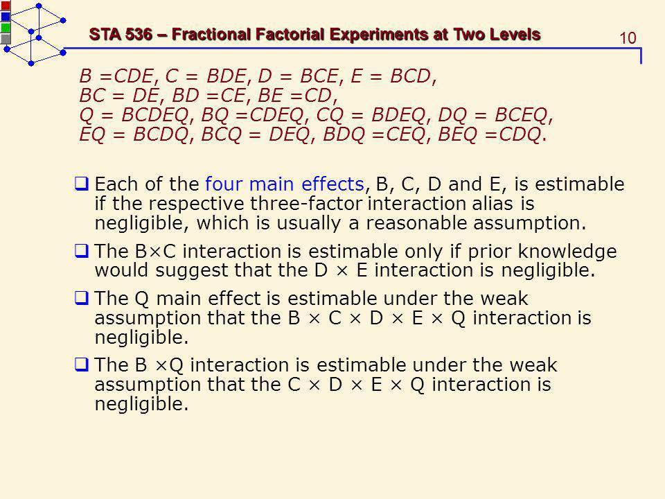 10 STA 536 – Fractional Factorial Experiments at Two Levels B =CDE, C = BDE, D = BCE, E = BCD, BC = DE, BD =CE, BE =CD, Q = BCDEQ, BQ =CDEQ, CQ = BDEQ