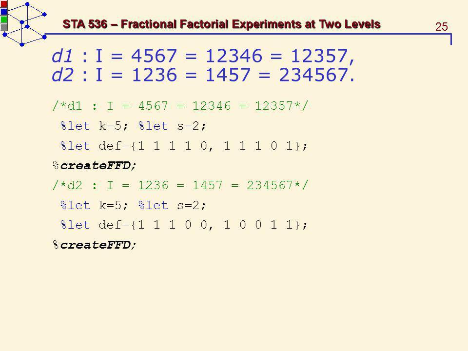 25 STA 536 – Fractional Factorial Experiments at Two Levels d1 : I = 4567 = 12346 = 12357, d2 : I = 1236 = 1457 = 234567. /*d1 : I = 4567 = 12346 = 12