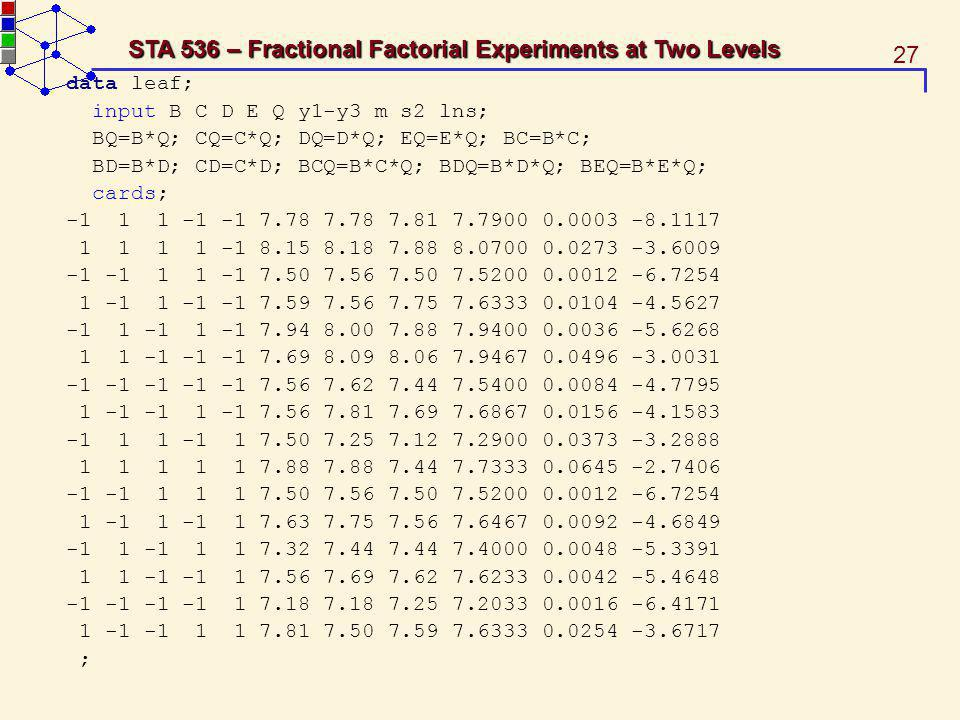 27 STA 536 – Fractional Factorial Experiments at Two Levels data leaf; input B C D E Q y1-y3 m s2 lns; BQ=B*Q; CQ=C*Q; DQ=D*Q; EQ=E*Q; BC=B*C; BD=B*D;