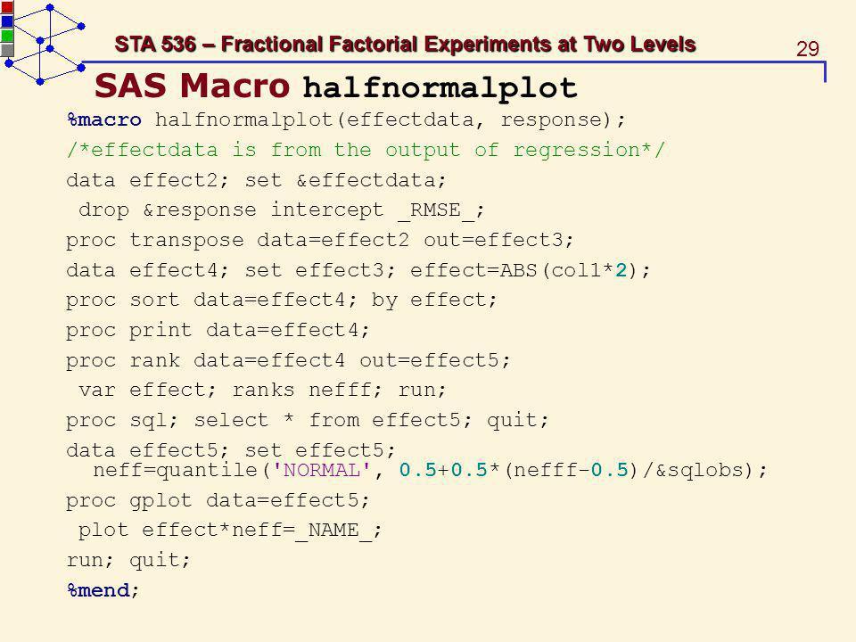 29 STA 536 – Fractional Factorial Experiments at Two Levels SAS Macro halfnormalplot %macro halfnormalplot(effectdata, response); /*effectdata is from