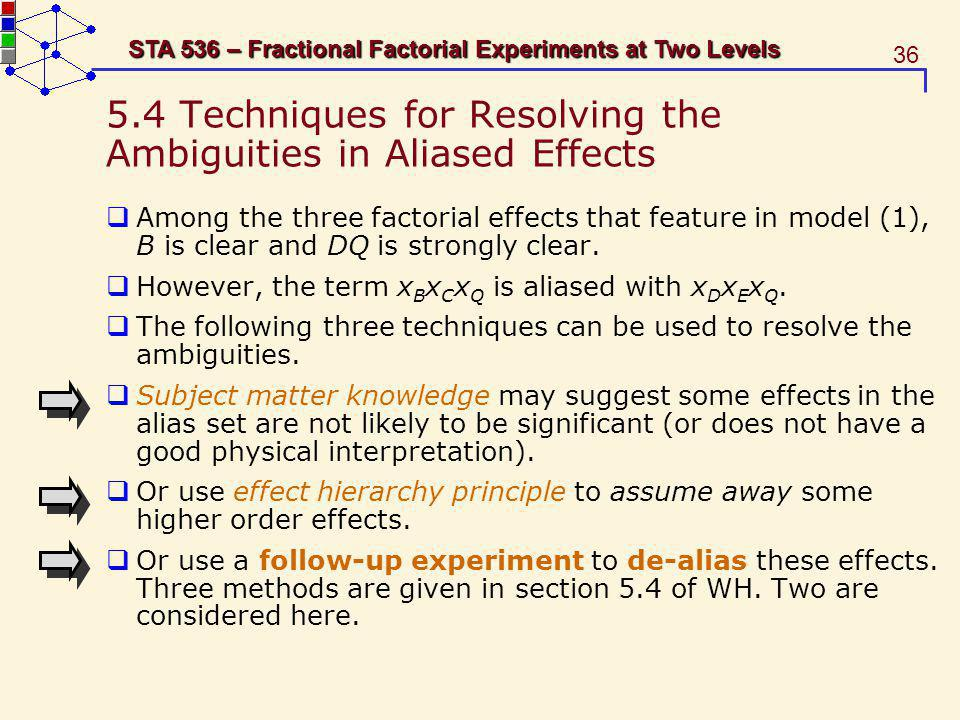 36 STA 536 – Fractional Factorial Experiments at Two Levels 5.4 Techniques for Resolving the Ambiguities in Aliased Effects Among the three factorial
