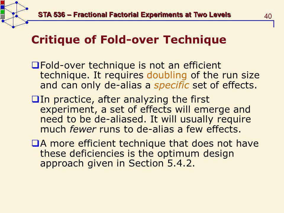 40 STA 536 – Fractional Factorial Experiments at Two Levels Critique of Fold-over Technique Fold-over technique is not an efficient technique. It requ