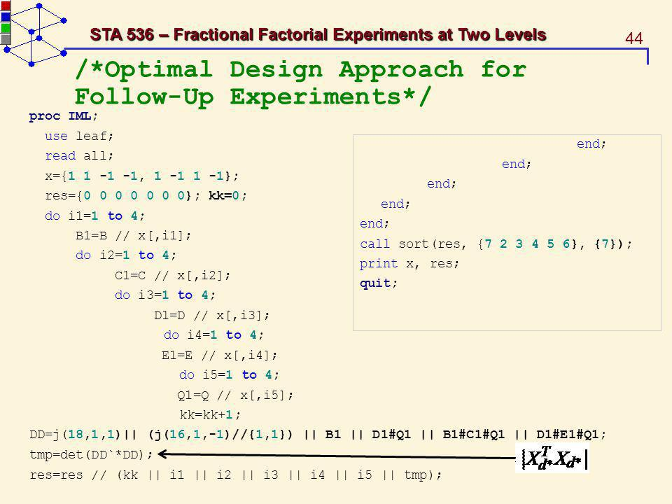 44 STA 536 – Fractional Factorial Experiments at Two Levels /*Optimal Design Approach for Follow-Up Experiments*/ proc IML; use leaf; read all; x={1 1